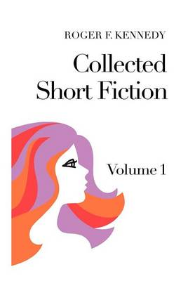 Collected Short Fiction Volume 1 by Roger F Kennedy