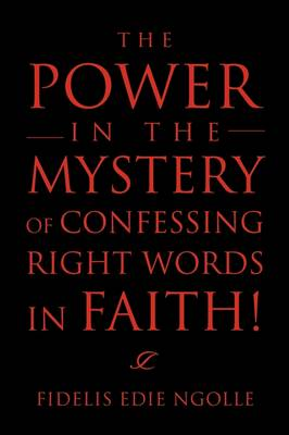 The Power in the Mystery of Confessing Right Words in Faith! by Fidelis Edie Ngolle