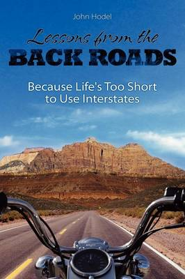 Lessons from the Back Roads Because Life Is Too Short to Use Interstates by John Hodel