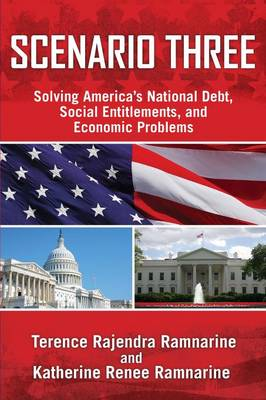 Scenario Three Solving America's National Debt, Social Entitlements and Economic Problems by Terence Rajendra Ramnarine