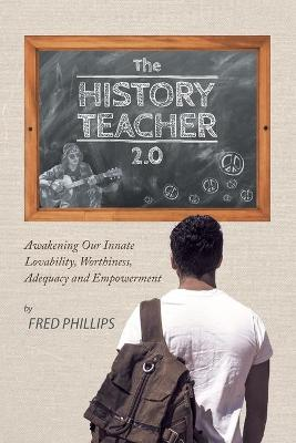 The History Teacher 2.0 Awakening Our Innate Lovability, Worthiness, Adequacy and Empowerment by Fred, Associate Professor (Cornell University Ithaca) Phillips