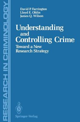 Understanding and Controlling Crime Toward a New Research Strategy by David P. Farrington, Lloyd E. Ohlin, James Q. Wilson