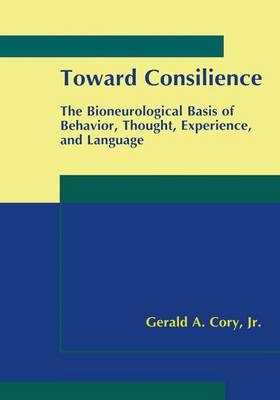 Toward Consilience The Bioneurological Basis of Behavior, Thought, Experience, and Language by Gerald A. Cory
