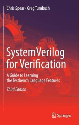 SystemVerilog for Verification A Guide to Learning the Testbench Language Features by Chris Spear, Greg Tumbush