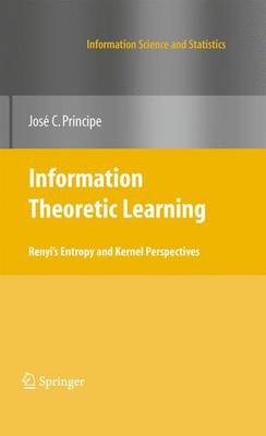 Information Theoretic Learning Renyi's Entropy and Kernel Perspectives by Jose C. Principe