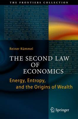 The Second Law of Economics Energy, Entropy, and the Origins of Wealth by Reiner Kummel