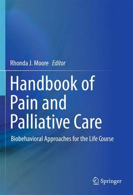 Handbook of Pain and Palliative Care Biobehavioral Approaches for the Life Course by Rhonda J. Moore