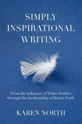 Simply Inspirational Writing From the Influence of White Feather Through the Mediumship of Karen North by Karen North