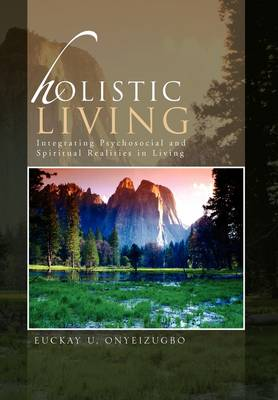 Holistic Living Integrating Psychosocial and Spiritual Realities in Living by Euckay U Onyeizugbo