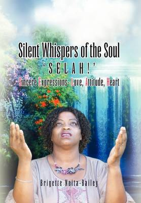 Silent Whispers of the Soul Selah!!! Sincere Expressions -Love, Attitude, Heart! by Brigette Neita-Bailey
