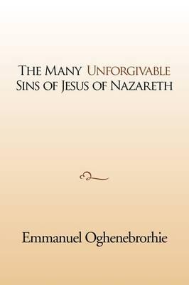 The Many Unforgivable Sins of Jesus of Nazareth by Emmanuel Oghenebrorhie