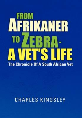 From Afrikaner to Zebra - A Vet's Life The Chronicle of a South African Vet by Charles Kingsley