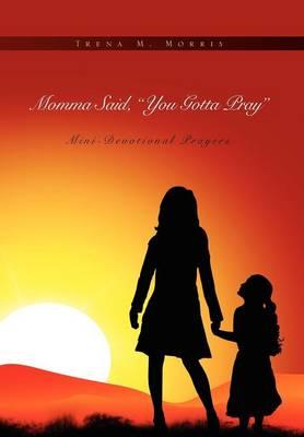 Momma Said, You Gotta Pray Mini-Devotional Prayers by Trena M Morris, Trena M Montgomery