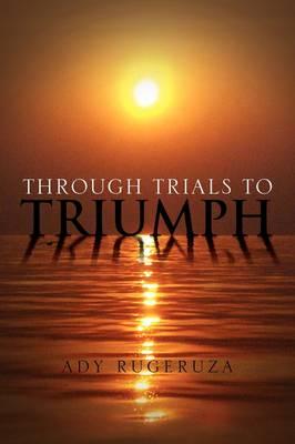 Through Trials to Triumph by Ady Rugeruza