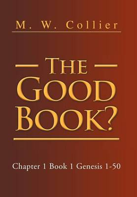 The Good Book Chapter 1 Book 1 Genesis 1-50 by M W Collier