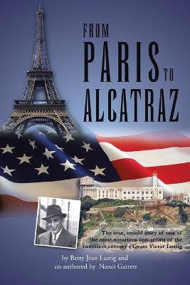 From Paris to Alcatraz The True, Untold Story of One of the Most Notorious Con-Artists of the Twentieth Century - Count Victor Lustig by Betty Jean Lustig, Nanci Garrett