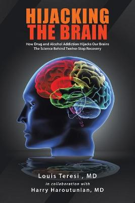 Hijacking the Brain How Drug and Alcohol Addiction Hijacks Our Brains The Science Behind Twelve-Step Recovery by Louis Teresi MD