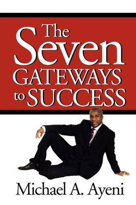 The Seven Gateways to Success by Michael A Ayeni