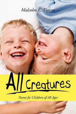 All Creatures Poems for Children of All Ages by Malcolm E Timms