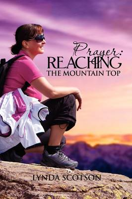 Prayer Reaching the Mountain Top: A Practical Guide to Developing a More Satisfying Prayer Life by Lynda Scotson