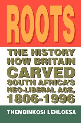 Roots The History How Britain Carved South Africa's Neo-Liberal Age, 1806-1996 by Thembinkosi Lehloesa