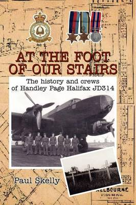 At the Foot of Our Stairs The History and Crews of Handley Page Halifax Jd314 by Paul Skelly