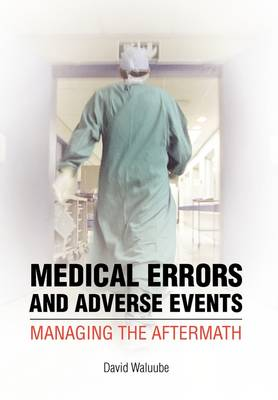 Medical Errors and Adverse Events Managing the Aftermath: Managing the Aftermath by David Waluube