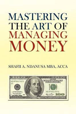 Mastering the Art of Managing Money Secrets for Success in the Management of Personal and Corporate Finances by Shafii A Ndanusa Acca Mba