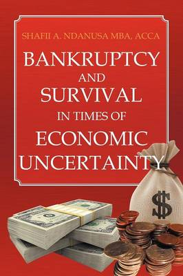 Bankruptcy and Survival in Times of Economic Uncertainty Practical Tips for Surviving the Economic Downturn/Recession by Shafii A Ndanusa Acca Mba
