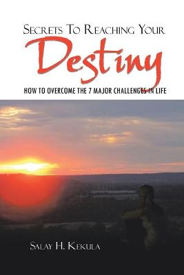 Secrets to Reaching Your Destiny How to Overcome the 7 Major Challenges in Life by Salay H Kekula