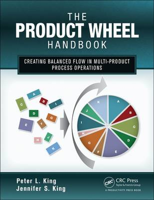 The Product Wheel Handbook Creating Balanced Flow in High-mix Process Operations by Peter L. King, Jennifer S. King