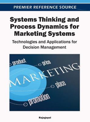 Systems Thinking and Process Dynamics for Marketing Systems Technologies and Applications for Decision Management by Rajagopal