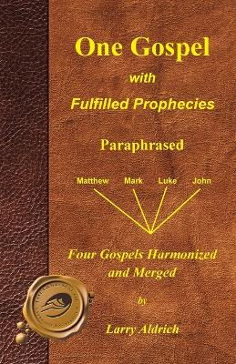 One Gospel with Fulfilled Prophecies Paraphrased Four Gospels Harmonized and Merged by Larry Aldrich