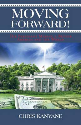 Moving Forward! The President Making a Better America and the World by Chris, Dr, PhD Kanyane