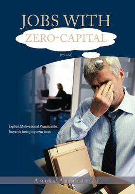 JOBS WITH ZERO-CAPITAL (vol.One) Explicit.Motivational.Practicable.Towards Being My Own Boss. by AMUSA ABDULATEEF