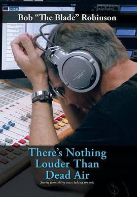 There's Nothing Louder Than Dead Air Stories from Thirty Years Behind the Mic by Bob  the Blade Robinson