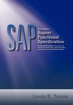 Sap How to Write a Report Functional Specification: A Consultant's Guide to the Secrets of Effective Functional Spec Writing Including Examples and a Downloadable Template by Linda R. Timms