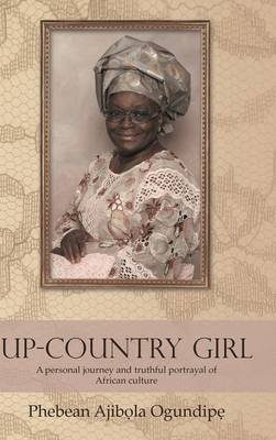 Up-Country Girl A Personal Journey and Truthful Portrayal of African Culture by Phebean Ajiba ila Ogundipa '