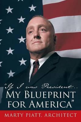 If I Was President... My Blueprint for America by Marty Piatt Architect