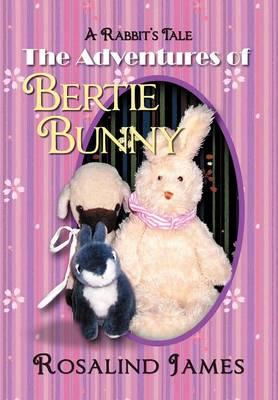 The Adventures of Bertie Bunny A Rabbit's Tale by Rosalind James