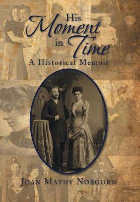 His Moment in Time A Historical Memoir by Joan Mathy Norgord
