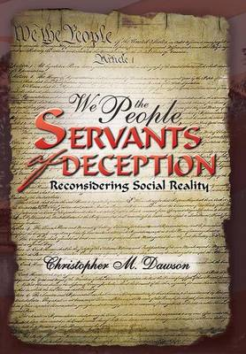 We the People, Servants of Deception Reconsidering Social Reality by Christopher M Dawson