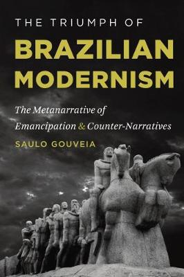 The Triumph of Brazilian Modernism The Metanarrative of Emancipation and Counter-Narratives by Saulo Gouveia