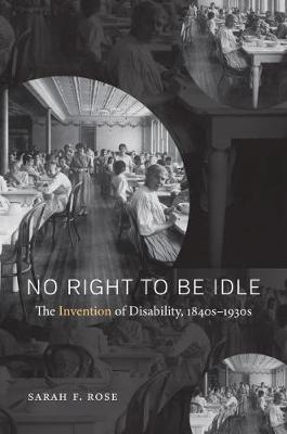 No Right to Be Idle The Invention of Disability, 1840s-1930s by Sarah Rose