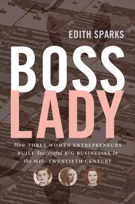 Boss Lady How Three Women Entrepreneurs Built Successful Big Businesses in the Mid-Twentieth Century by Edith Sparks