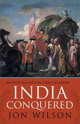 India Conquered Britain's Raj and the Chaos of Empire by Jon S. Wilson