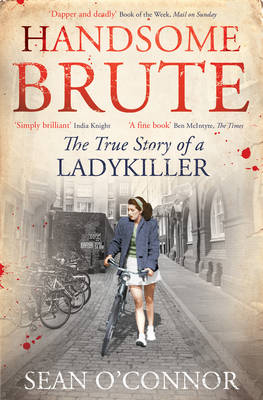 Handsome Brute The True Story of a Ladykiller by Sean O'Connor