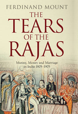 The Tears of the Rajas Mutiny, Money and Marriage in India 1805-1905 by Ferdinand Mount