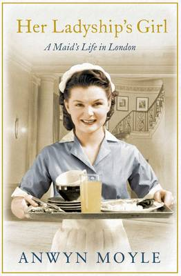 Her Ladyship's Girl A Maid's Life in London by Anwyn Moyle
