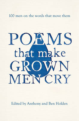 Poems That Make Grown Men Cry 100 Men on the Words That Move Them by Anthony Holden, Ben Holden